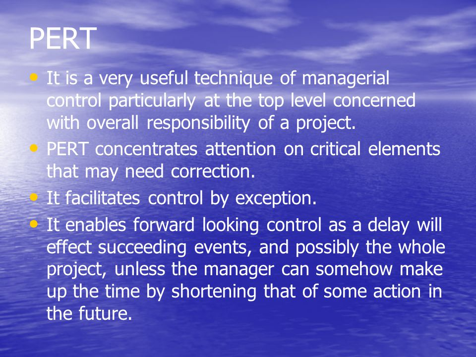 PERT It is a very useful technique of managerial control particularly at the top level concerned with overall responsibility of a project. PERT concen