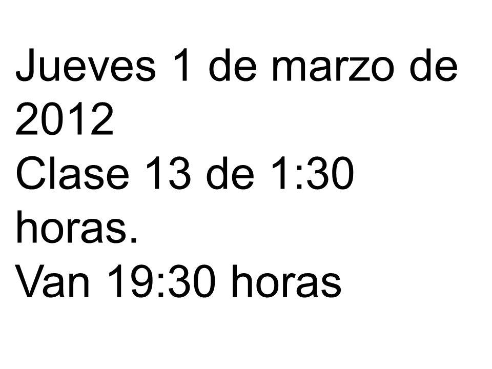 Jueves 1 de marzo de 2012 Clase 13 de 1:30 horas. Van 19:30 horas