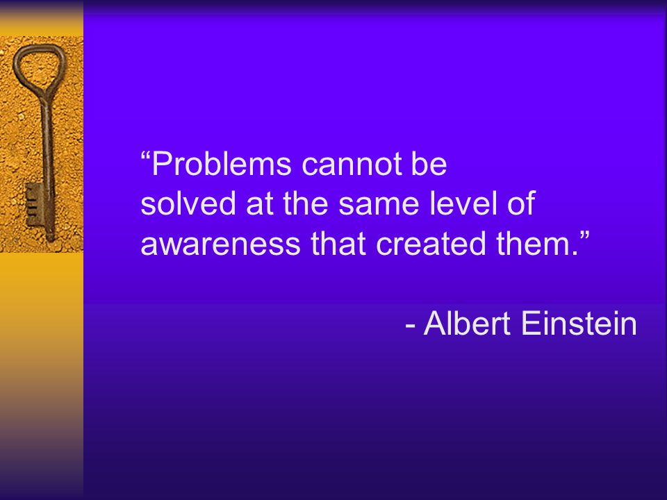 """Problems cannot be solved at the same level of awareness that created them."" - Albert Einstein"