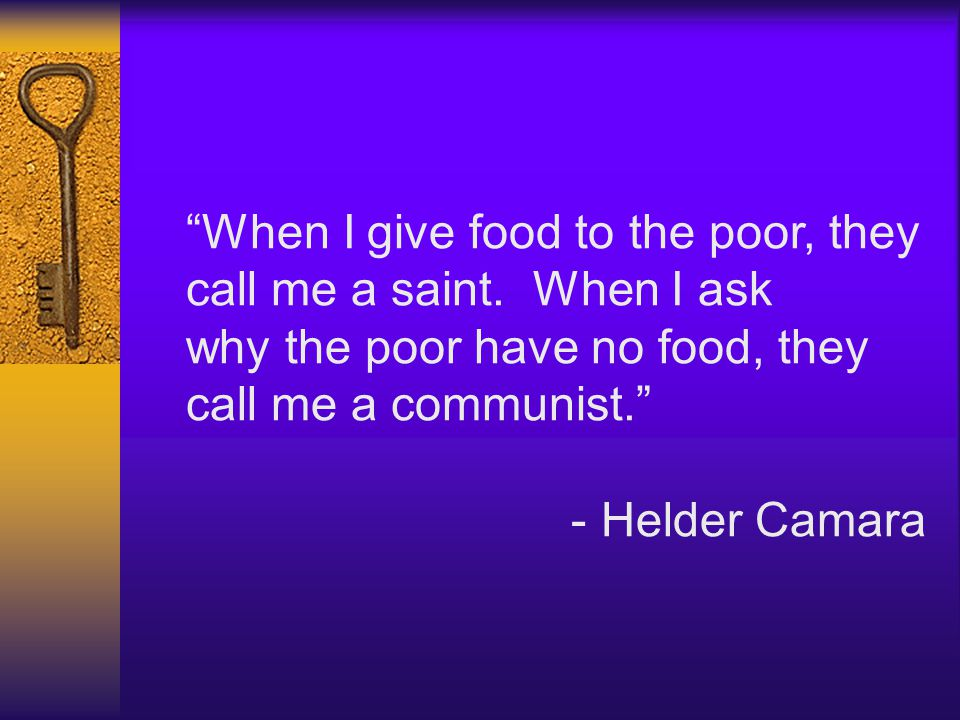 """When I give food to the poor, they call me a saint. When I ask why the poor have no food, they call me a communist."" - Helder Camara"