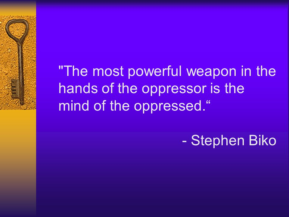 The most powerful weapon in the hands of the oppressor is the mind of the oppressed. - Stephen Biko