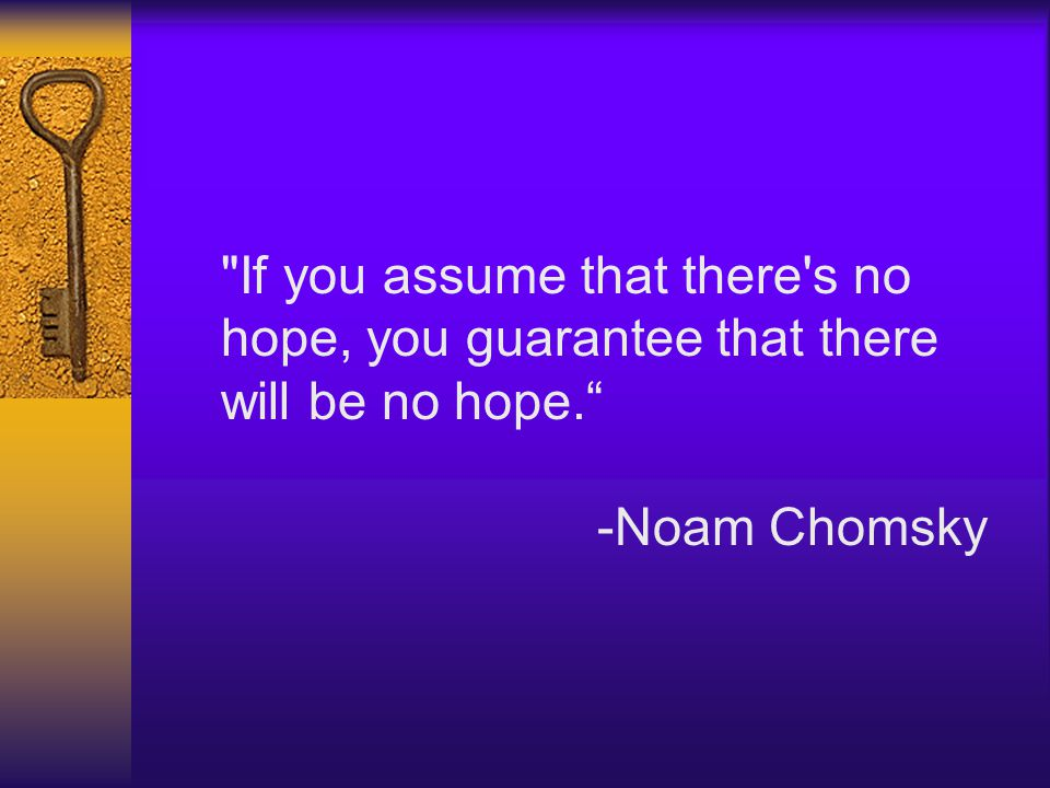 If you assume that there s no hope, you guarantee that there will be no hope. -Noam Chomsky
