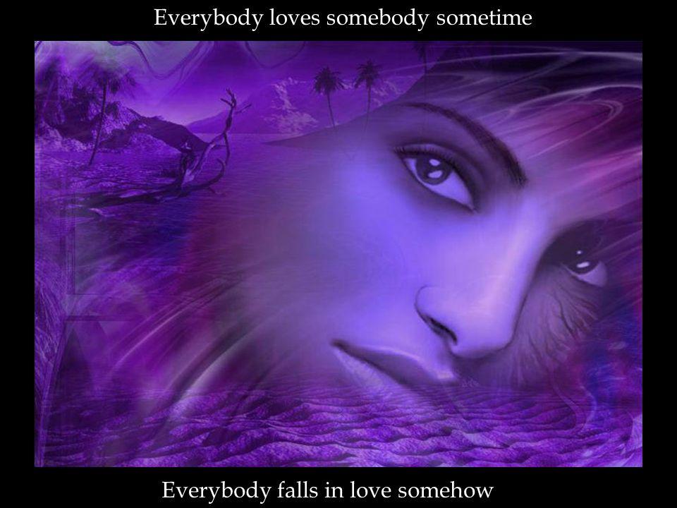 Everybody loves somebody sometime Everybody falls in love somehow