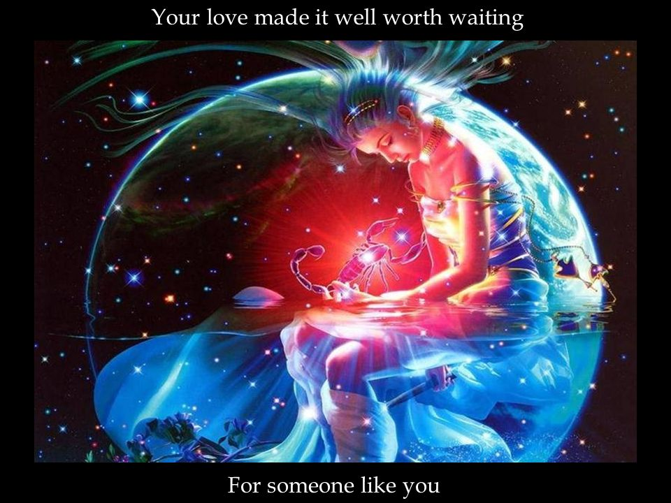 Your love made it well worth waiting For someone like you