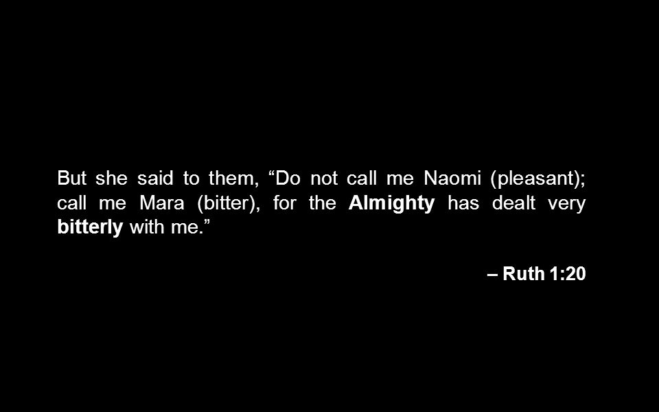 """But she said to them, """"Do not call me Naomi (pleasant); call me Mara (bitter), for the Almighty has dealt very bitterly with me."""" – Ruth 1:20"""