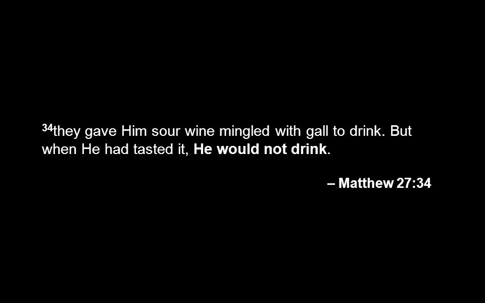 34 they gave Him sour wine mingled with gall to drink. But when He had tasted it, He would not drink. – Matthew 27:34