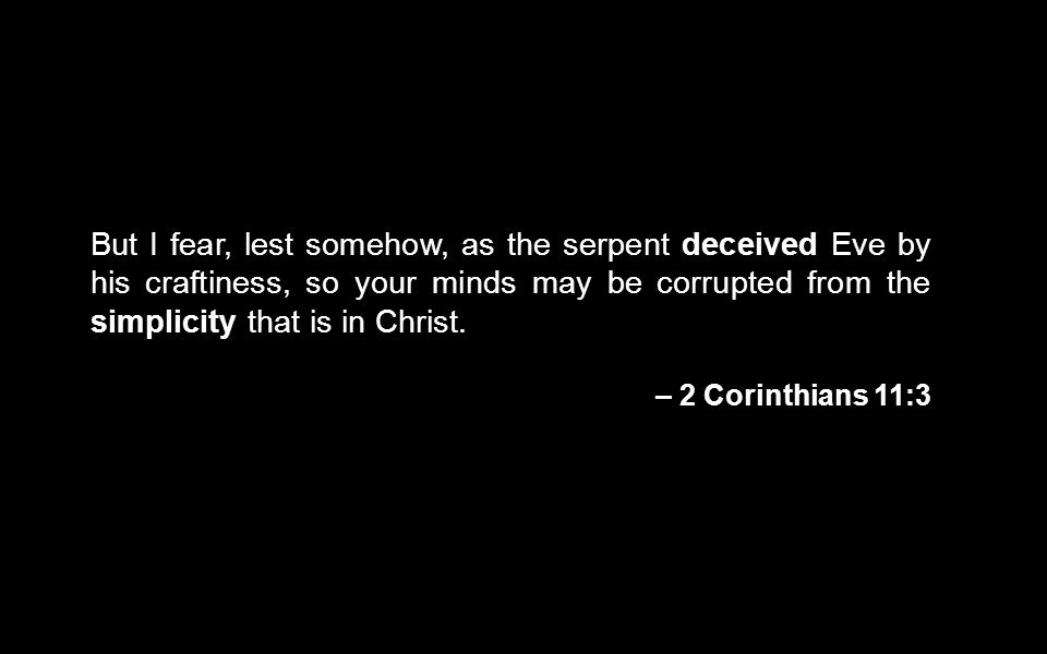 But I fear, lest somehow, as the serpent deceived Eve by his craftiness, so your minds may be corrupted from the simplicity that is in Christ. – 2 Cor