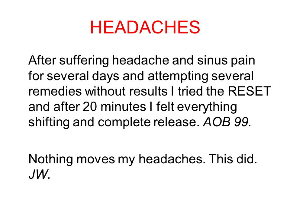 HEADACHES After suffering headache and sinus pain for several days and attempting several remedies without results I tried the RESET and after 20 minutes I felt everything shifting and complete release.