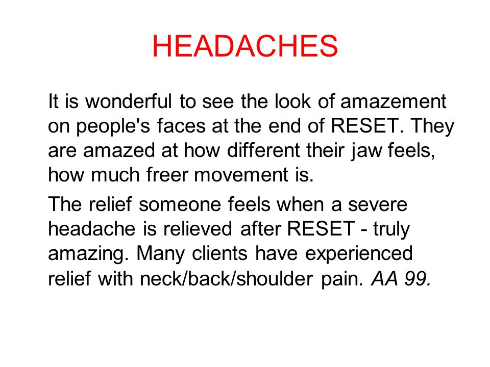 HEADACHES It is wonderful to see the look of amazement on people s faces at the end of RESET.