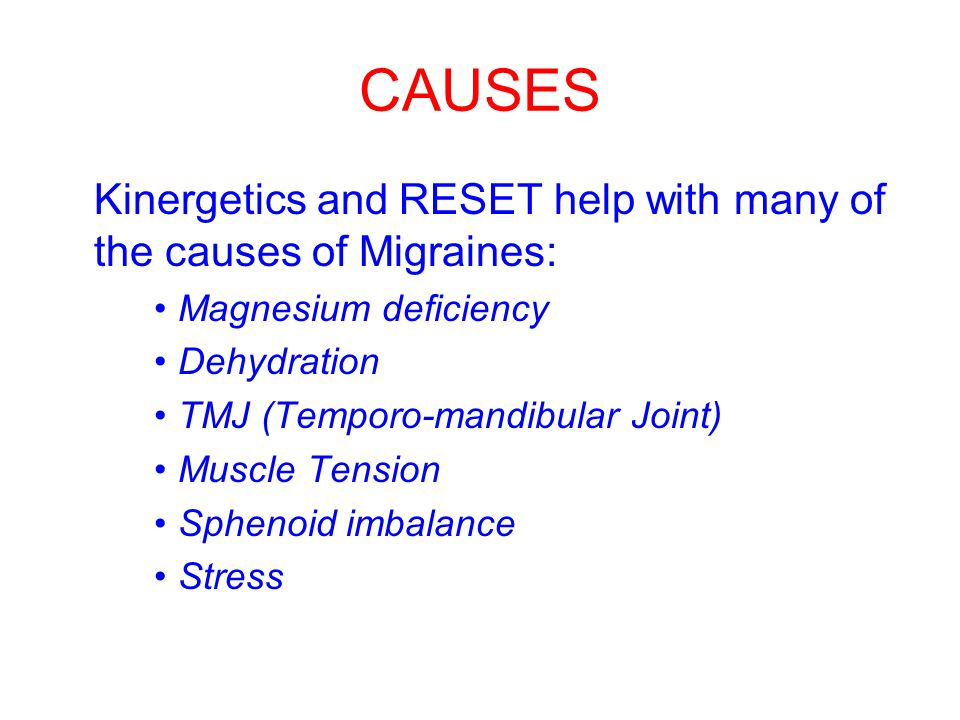 CAUSES Kinergetics and RESET help with many of the causes of Migraines: Magnesium deficiency Dehydration TMJ (Temporo-mandibular Joint) Muscle Tension Sphenoid imbalance Stress