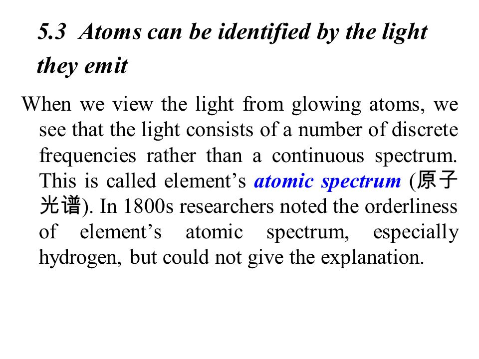 5.3 Atoms can be identified by the light they emit When we view the light from glowing atoms, we see that the light consists of a number of discrete frequencies rather than a continuous spectrum.