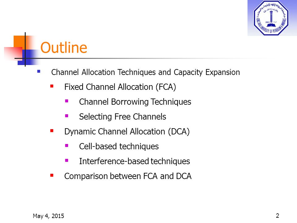 May 4, 20152 Outline  Channel Allocation Techniques and Capacity Expansion  Fixed Channel Allocation (FCA)  Channel Borrowing Techniques  Selecting Free Channels  Dynamic Channel Allocation (DCA)  Cell-based techniques  Interference-based techniques  Comparison between FCA and DCA