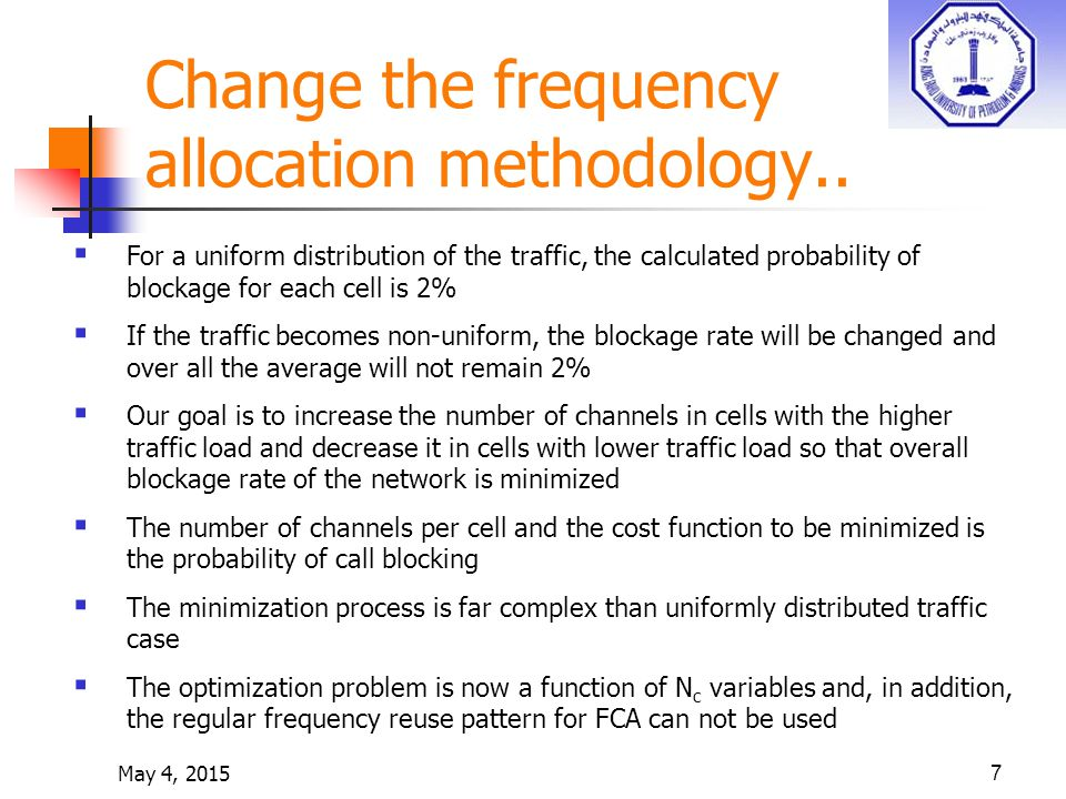 7  For a uniform distribution of the traffic, the calculated probability of blockage for each cell is 2%  If the traffic becomes non-uniform, the blockage rate will be changed and over all the average will not remain 2%  Our goal is to increase the number of channels in cells with the higher traffic load and decrease it in cells with lower traffic load so that overall blockage rate of the network is minimized  The number of channels per cell and the cost function to be minimized is the probability of call blocking  The minimization process is far complex than uniformly distributed traffic case  The optimization problem is now a function of N c variables and, in addition, the regular frequency reuse pattern for FCA can not be used Change the frequency allocation methodology..