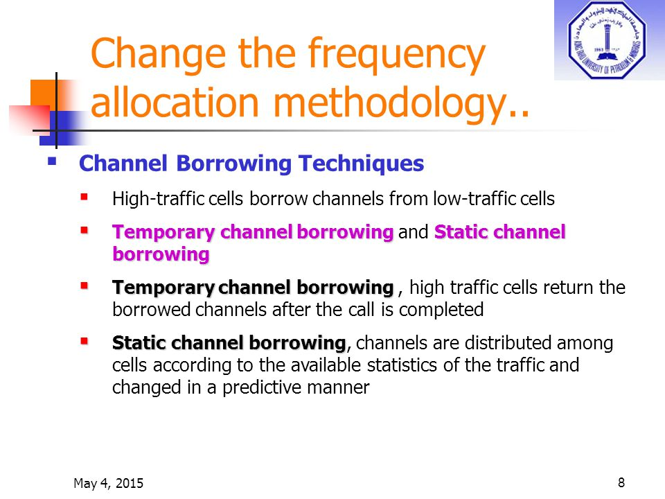 May 4, 20158  Channel Borrowing Techniques  High-traffic cells borrow channels from low-traffic cells  Temporarychannel borrowingStaticchannel borrowing  Temporary channel borrowing and Static channel borrowing  Temporary channel borrowing  Temporary channel borrowing, high traffic cells return the borrowed channels after the call is completed  Static channel borrowing  Static channel borrowing, channels are distributed among cells according to the available statistics of the traffic and changed in a predictive manner Change the frequency allocation methodology..