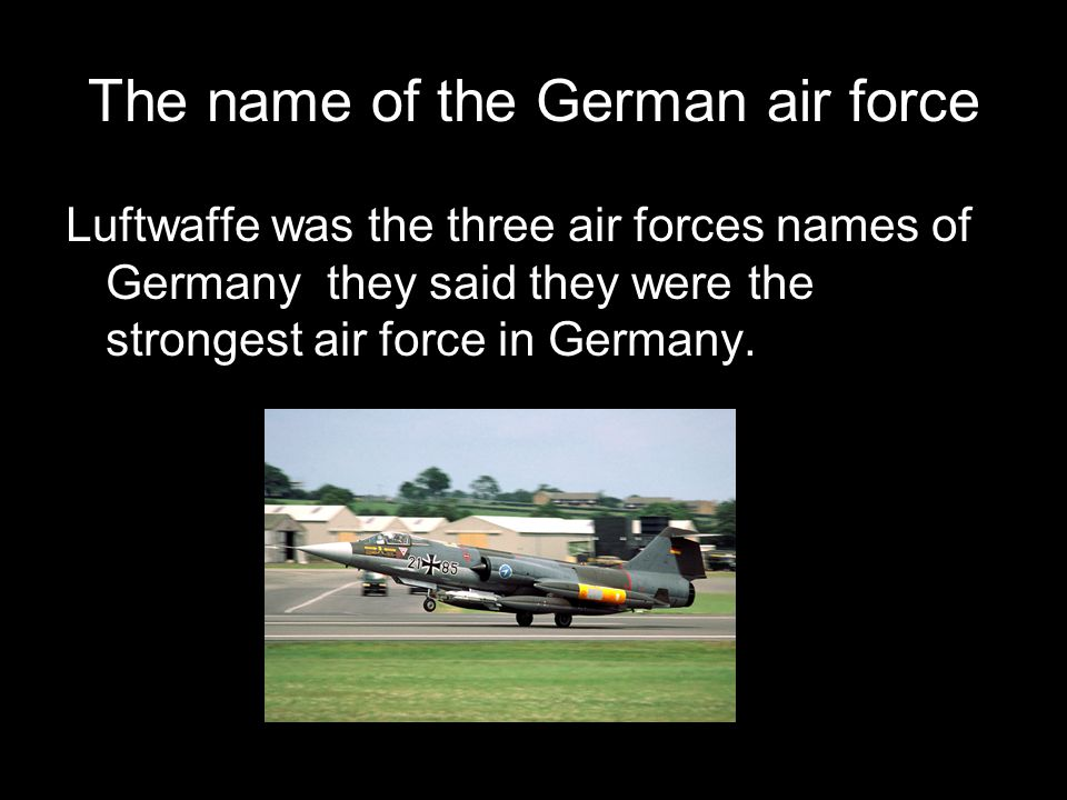 The name of the German air force Luftwaffe was the three air forces names of Germany they said they were the strongest air force in Germany.