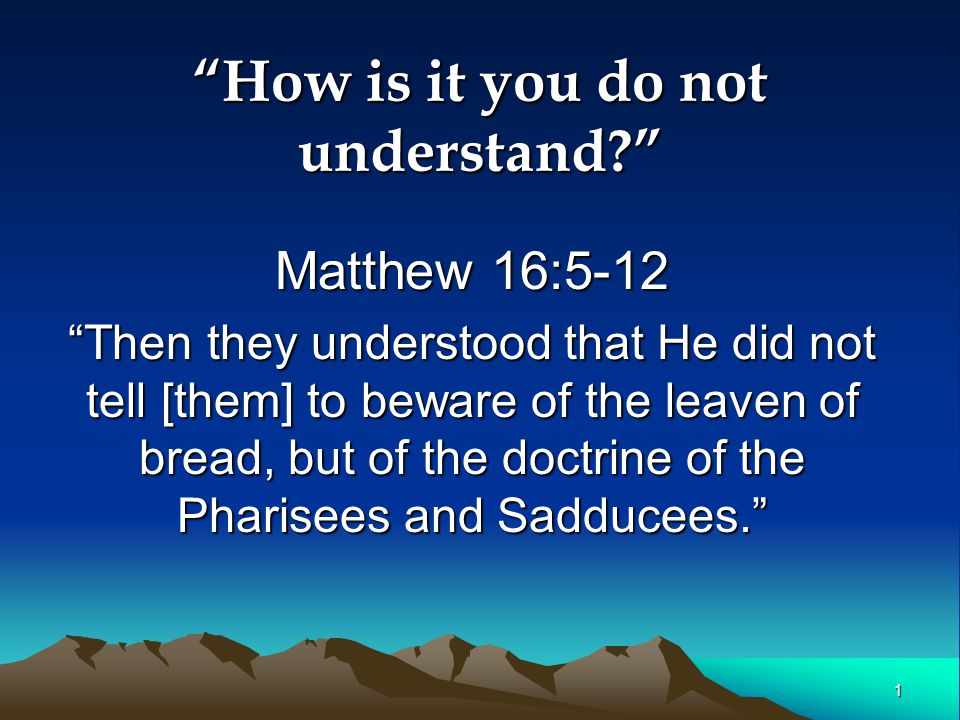 1 How is it you do not understand Matthew 16:5-12 Then they understood that He did not tell [them] to beware of the leaven of bread, but of the doctrine of the Pharisees and Sadducees.