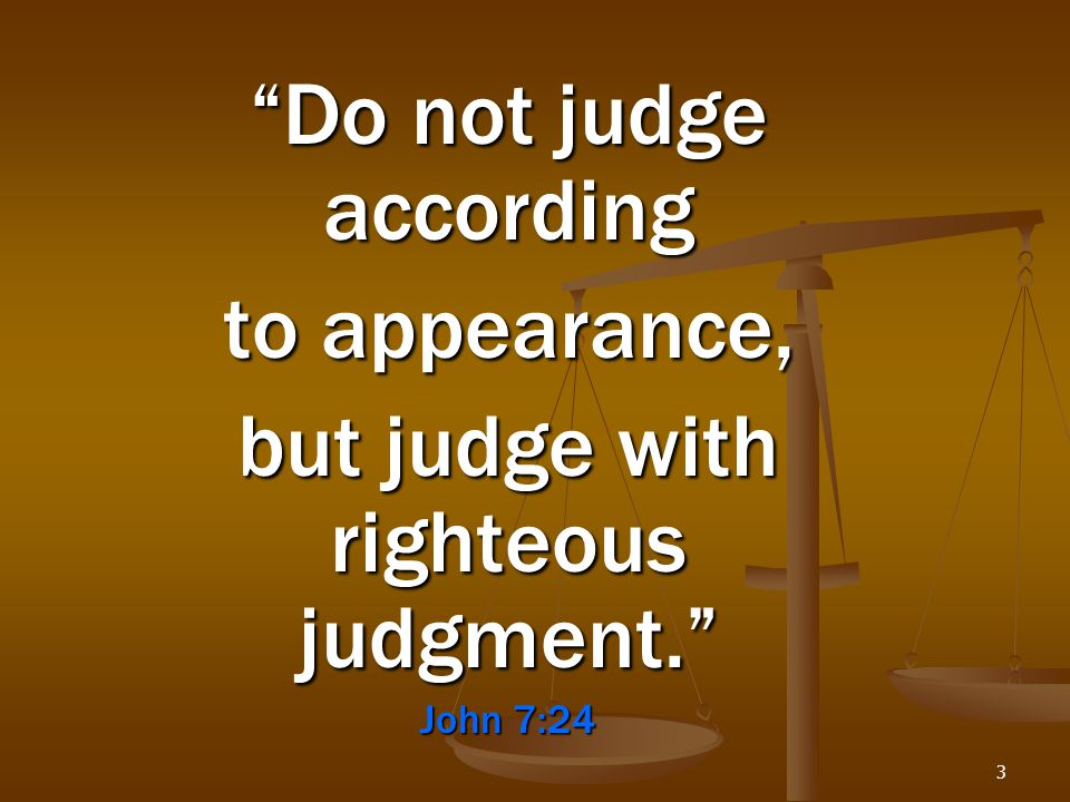 "3 ""Do not judge according to appearance, but judge with righteous judgment."" John 7:24"