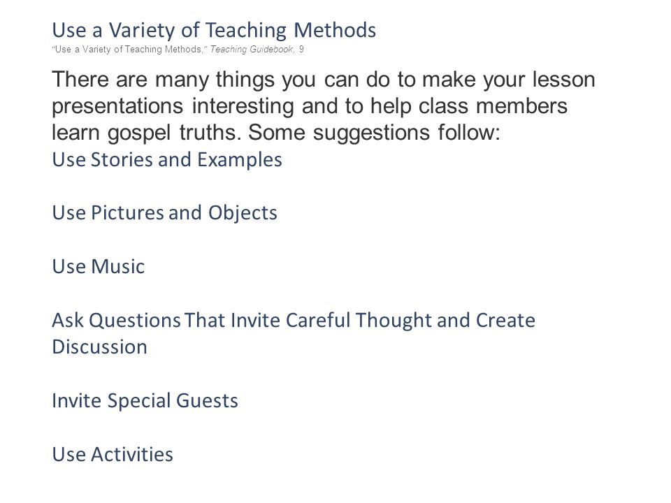 Use a Variety of Teaching Methods Use a Variety of Teaching Methods, Teaching Guidebook, 9 There are many things you can do to make your lesson presentations interesting and to help class members learn gospel truths.