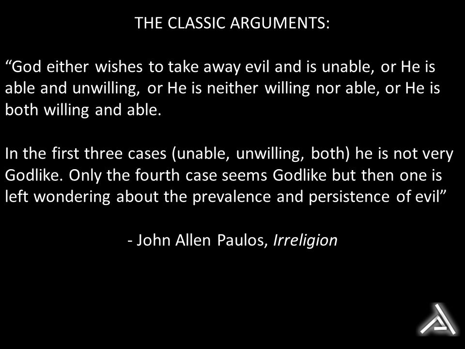 THE CLASSIC ARGUMENTS: God either wishes to take away evil and is unable, or He is able and unwilling, or He is neither willing nor able, or He is both willing and able.