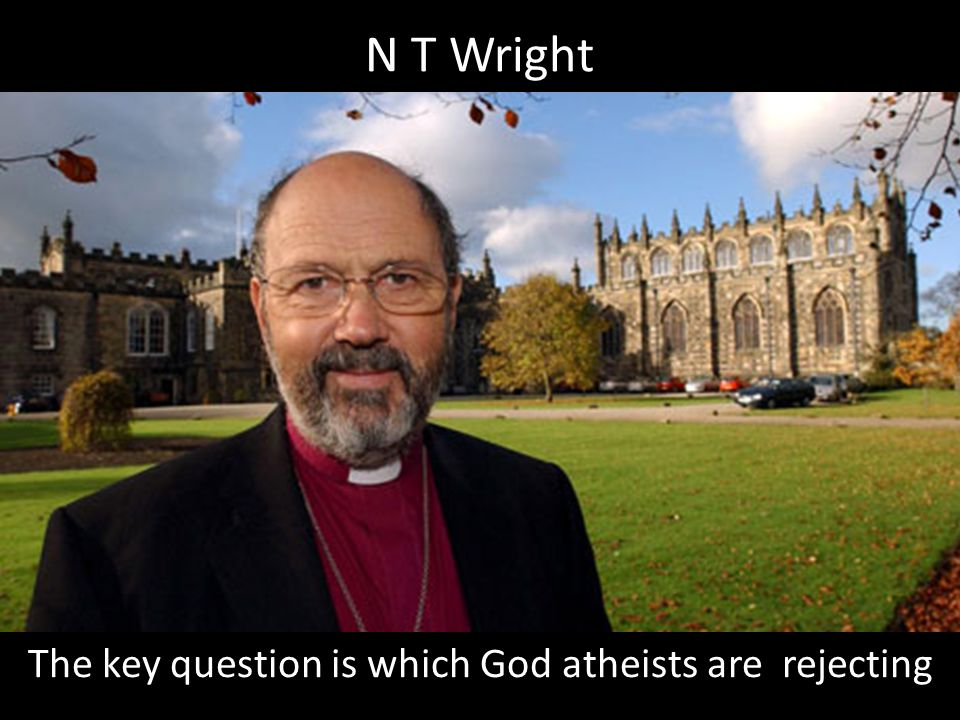 N T Wright The key question is which God atheists are rejecting