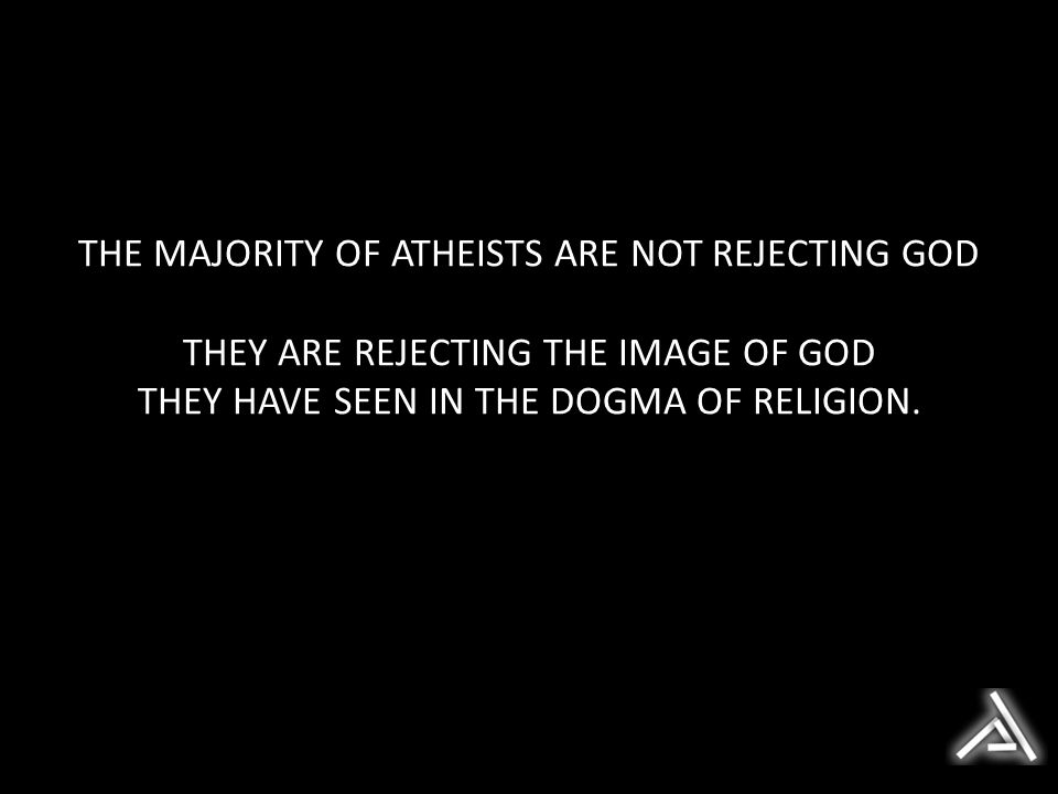 THE MAJORITY OF ATHEISTS ARE NOT REJECTING GOD THEY ARE REJECTING THE IMAGE OF GOD THEY HAVE SEEN IN THE DOGMA OF RELIGION.