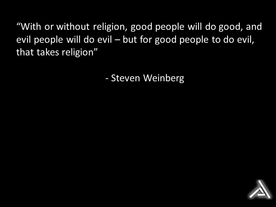 With or without religion, good people will do good, and evil people will do evil – but for good people to do evil, that takes religion - Steven Weinberg