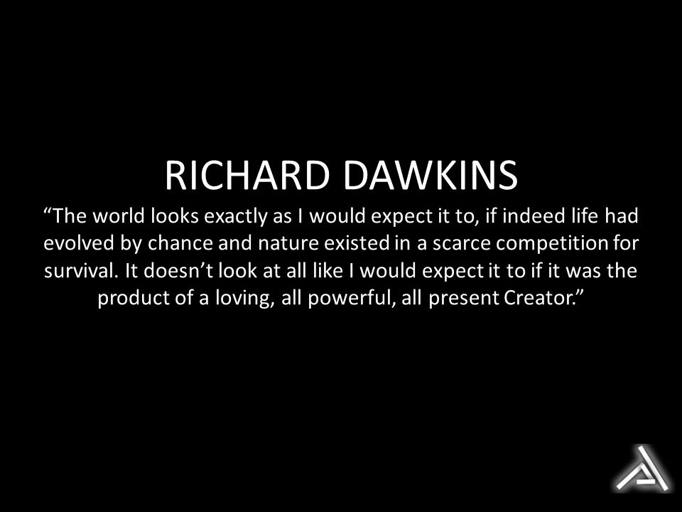 RICHARD DAWKINS The world looks exactly as I would expect it to, if indeed life had evolved by chance and nature existed in a scarce competition for survival.