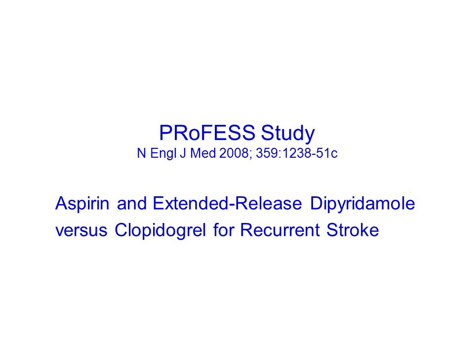 Aspirin and Extended-Release Dipyridamole versus Clopidogrel for Recurrent Stroke PRoFESS Study N Engl J Med 2008; 359:1238-51c