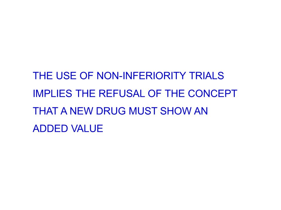 THE USE OF NON-INFERIORITY TRIALS IMPLIES THE REFUSAL OF THE CONCEPT THAT A NEW DRUG MUST SHOW AN ADDED VALUE