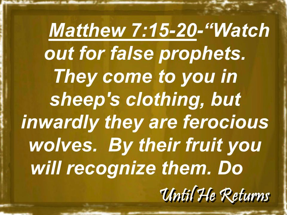 "Until He Returns Matthew 7:15-20-""Watch out for false prophets. They come to you in sheep's clothing, but inwardly they are ferocious wolves. By their"