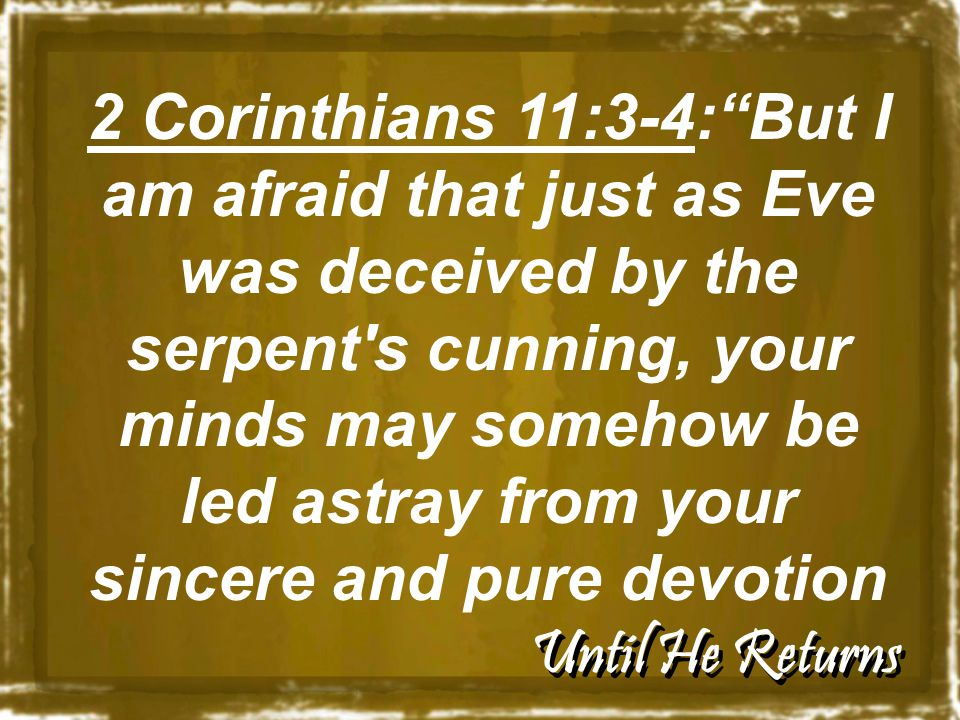 Until He Returns 2 Corinthians 11:3-4: But I am afraid that just as Eve was deceived by the serpent s cunning, your minds may somehow be led astray from your sincere and pure devotion