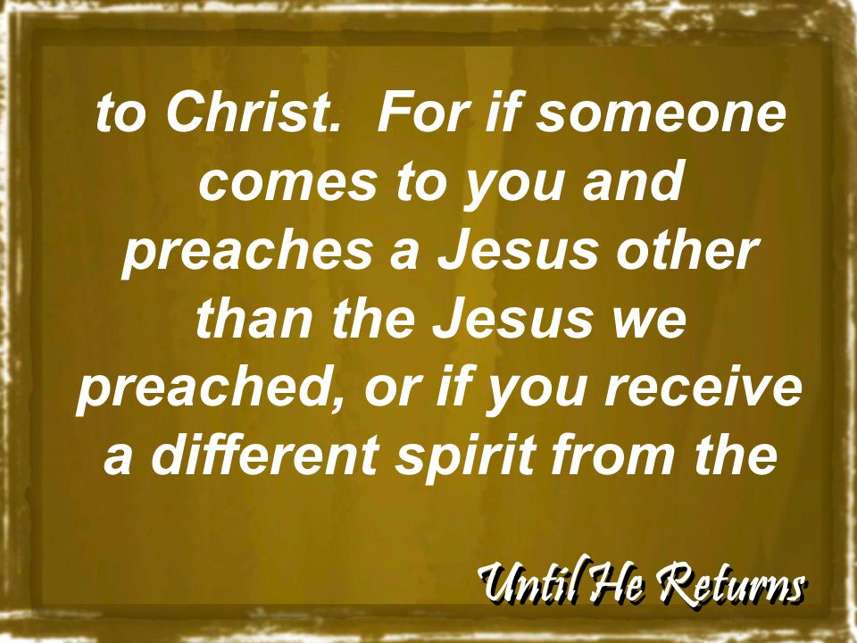 Until He Returns to Christ. For if someone comes to you and preaches a Jesus other than the Jesus we preached, or if you receive a different spirit fr