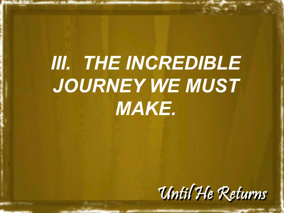 Until He Returns III. THE INCREDIBLE JOURNEY WE MUST MAKE.