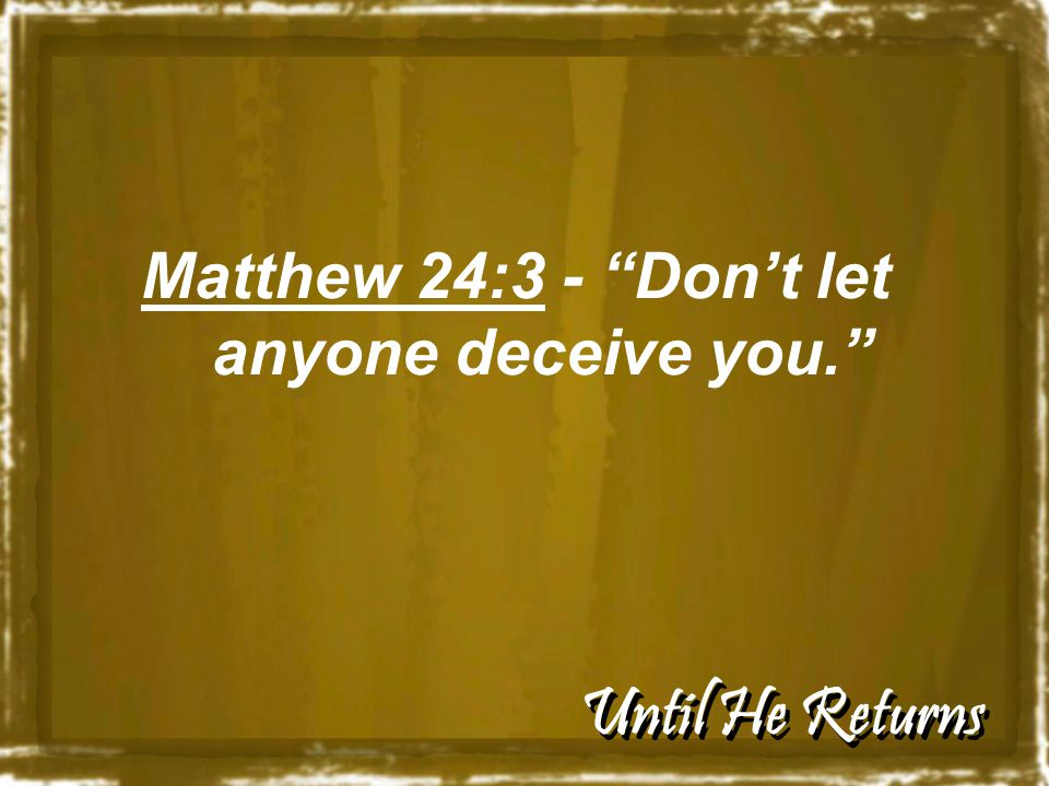 "Until He Returns Matthew 24:3 - ""Don't let anyone deceive you."""