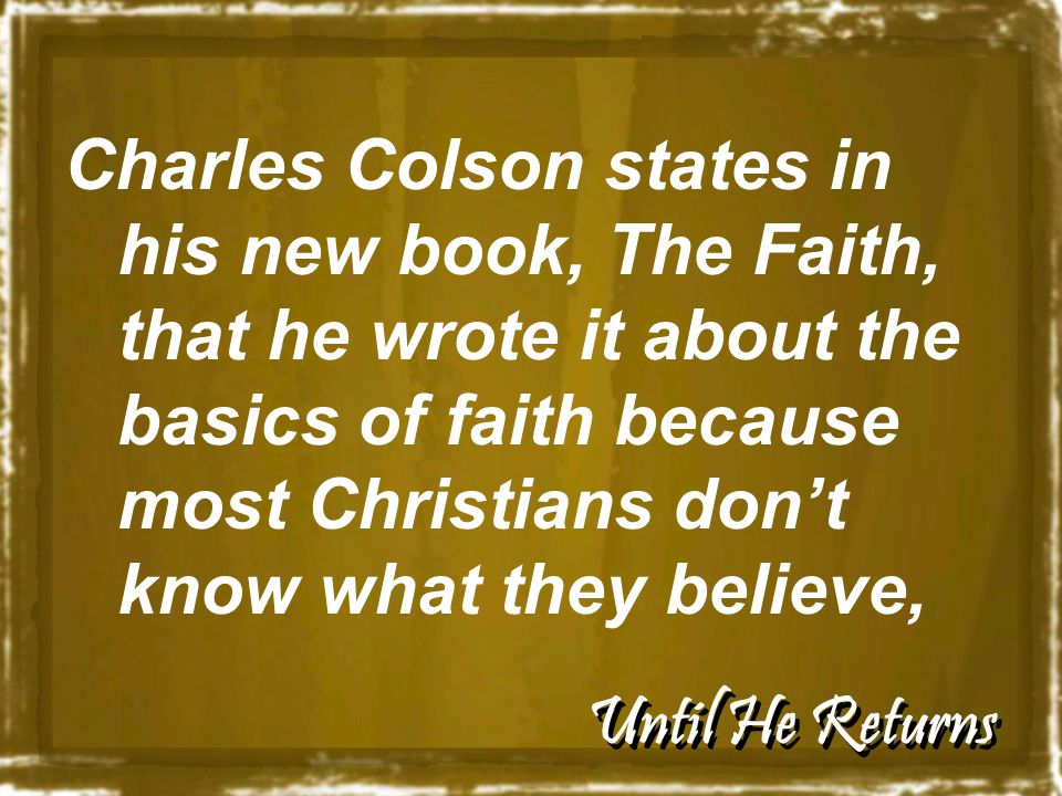 Until He Returns Charles Colson states in his new book, The Faith, that he wrote it about the basics of faith because most Christians don't know what they believe,