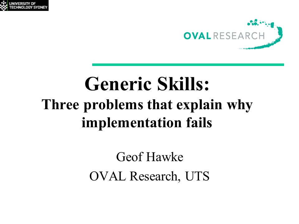 Generic Skills: Three problems that explain why implementation fails Geof Hawke OVAL Research, UTS