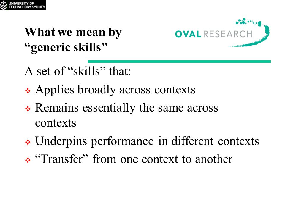"What we mean by ""generic skills"" A set of ""skills"" that:  Applies broadly across contexts  Remains essentially the same across contexts  Underpins"