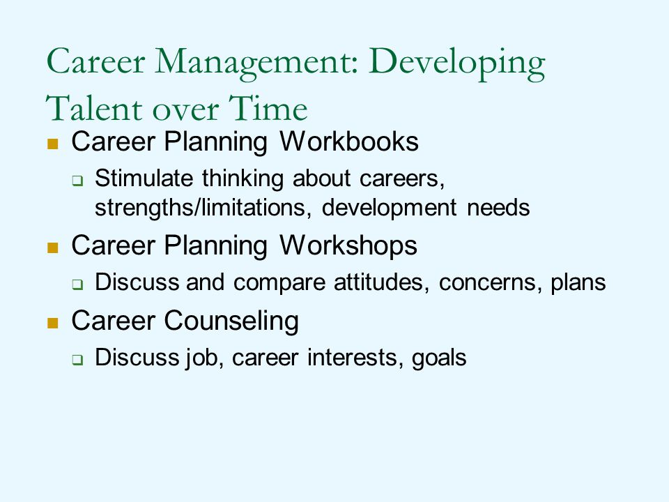 Career Development Initiatives Career Planning Workbooks  Stimulate thinking about careers, strengths/ limitations, development needs Career Planning Workshops  Discuss and compare attitudes, concerns, plans Career Counseling  Discussing current job activities and performance, personal and career interests and goals, skills, and career development objectives.