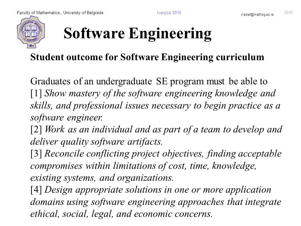 10/35 vladaf@matf.bg.ac.rs Faculty of Mathematics, Universty of BelgradeIvanjica 2010 Software Engineering Student outcome for Software Engineering curriculum Graduates of an undergraduate SE program must be able to [1] Show mastery of the software engineering knowledge and skills, and professional issues necessary to begin practice as a software engineer.