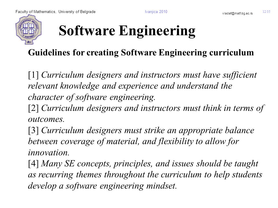 12/35 vladaf@matf.bg.ac.rs Faculty of Mathematics, Universty of BelgradeIvanjica 2010 Software Engineering Guidelines for creating Software Engineering curriculum [1] Curriculum designers and instructors must have sufficient relevant knowledge and experience and understand the character of software engineering.