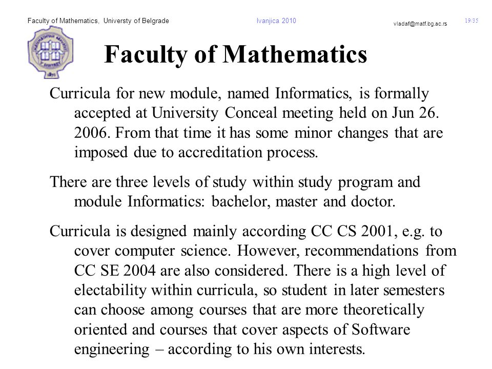 19/35 vladaf@matf.bg.ac.rs Faculty of Mathematics, Universty of BelgradeIvanjica 2010 Faculty of Mathematics Curricula for new module, named Informatics, is formally accepted at University Conceal meeting held on Jun 26.
