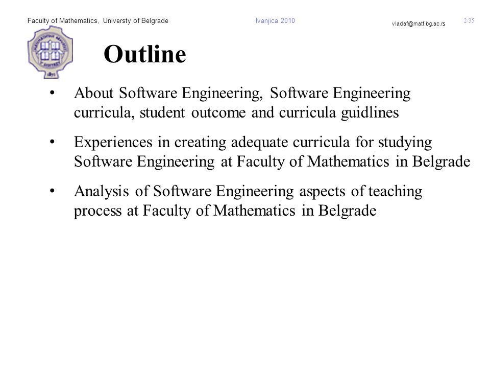2/35 vladaf@matf.bg.ac.rs Faculty of Mathematics, Universty of BelgradeIvanjica 2010 Outline About Software Engineering, Software Engineering curricula, student outcome and curricula guidlines Experiences in creating adequate curricula for studying Software Engineering at Faculty of Mathematics in Belgrade Analysis of Software Engineering aspects of teaching process at Faculty of Mathematics in Belgrade