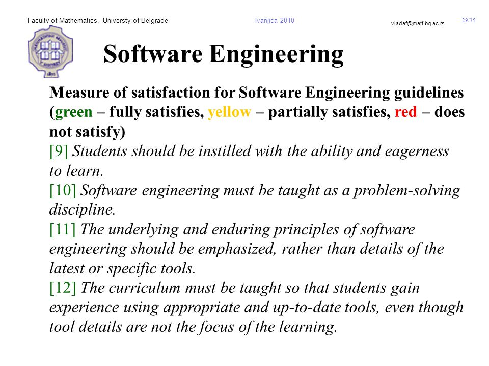 29/35 vladaf@matf.bg.ac.rs Faculty of Mathematics, Universty of BelgradeIvanjica 2010 Software Engineering Measure of satisfaction for Software Engineering guidelines (green – fully satisfies, yellow – partially satisfies, red – does not satisfy) [9] Students should be instilled with the ability and eagerness to learn.