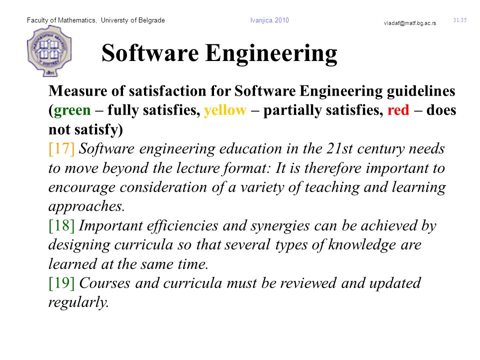 31/35 vladaf@matf.bg.ac.rs Faculty of Mathematics, Universty of BelgradeIvanjica 2010 Software Engineering Measure of satisfaction for Software Engineering guidelines (green – fully satisfies, yellow – partially satisfies, red – does not satisfy) [17] Software engineering education in the 21st century needs to move beyond the lecture format: It is therefore important to encourage consideration of a variety of teaching and learning approaches.