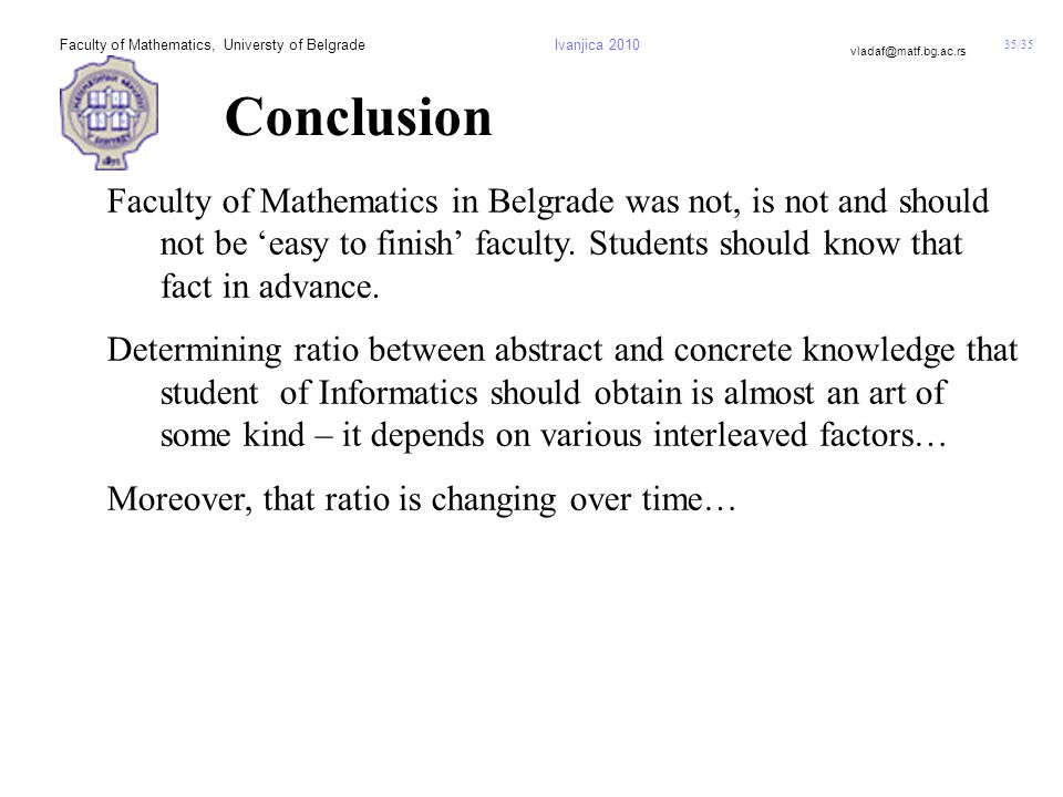 35/35 vladaf@matf.bg.ac.rs Faculty of Mathematics, Universty of BelgradeIvanjica 2010 Conclusion Faculty of Mathematics in Belgrade was not, is not and should not be 'easy to finish' faculty.