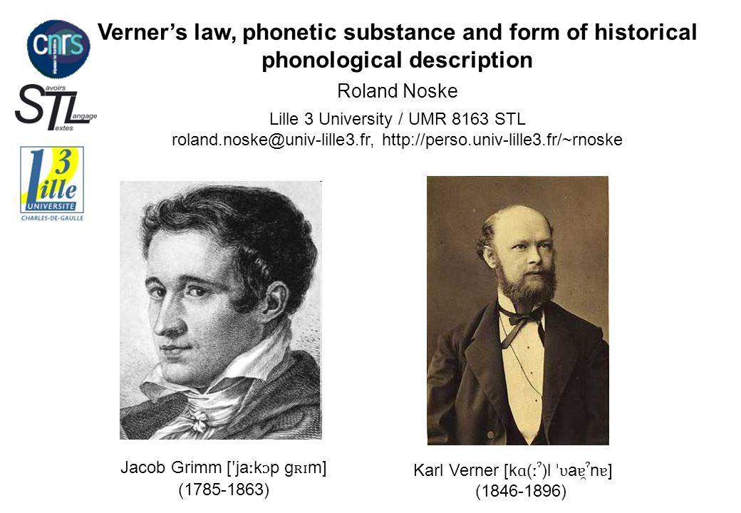 Verner's law, phonetic substance and form of historical phonological description Roland Noske Lille 3 University / UMR 8163 STL roland.noske@univ-lille3.fr, http://perso.univ-lille3.fr/~rnoske Jacob Grimm [ ʹ ja ː kp g ʀɪ m] (1785-1863) Karl Verner [k ɑ ( ːˀ )l ˈʋ a ɐ̯ˀ n ɐ ] (1846-1896)