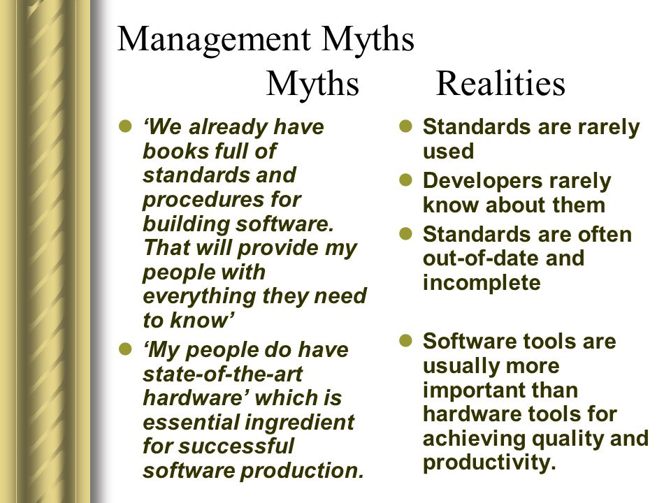 Management Myths Myths Realities 'We already have books full of standards and procedures for building software. That will provide my people with every