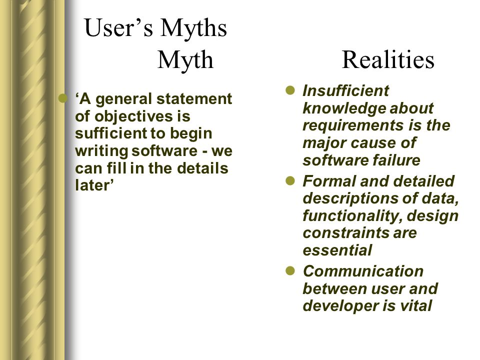 User's Myths Myth Realities 'A general statement of objectives is sufficient to begin writing software - we can fill in the details later' Insufficien