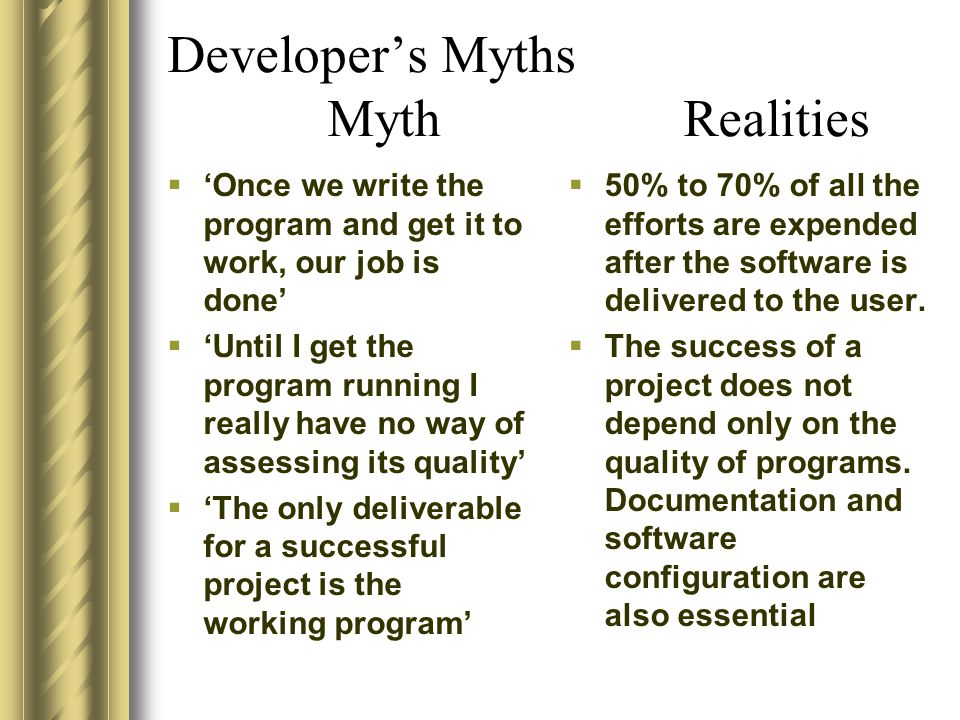 Developer's Myths Myth Realities  'Once we write the program and get it to work, our job is done'  'Until I get the program running I really have no