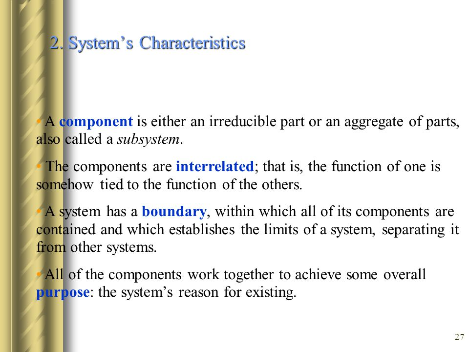 27 2. System's Characteristics A component is either an irreducible part or an aggregate of parts, also called a subsystem. The components are interre